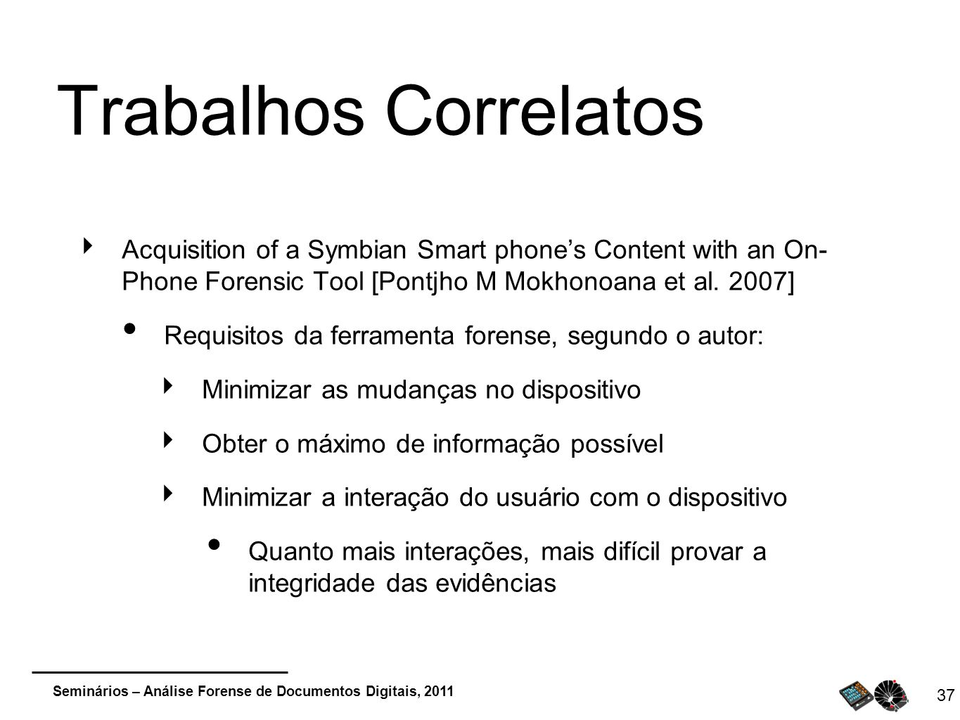 Trabalhos Correlatos Acquisition of a Symbian Smart phone's Content with an On- Phone Forensic Tool [Pontjho M Mokhonoana et al. 2007]